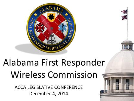 Alabama First Responder Wireless Commission ACCA LEGISLATIVE CONFERENCE December 4, 2014.