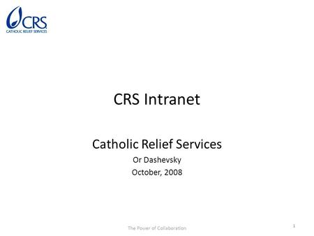 The Power of Collaboration CRS Intranet Catholic Relief Services Or Dashevsky October, 2008 1.