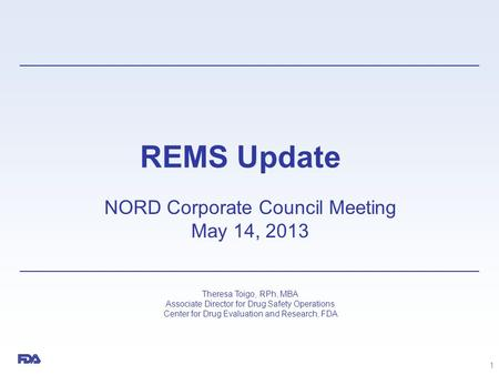 REMS Update NORD Corporate Council Meeting May 14, 2013 Theresa Toigo, RPh, MBA Associate Director for Drug Safety Operations Center for Drug Evaluation.