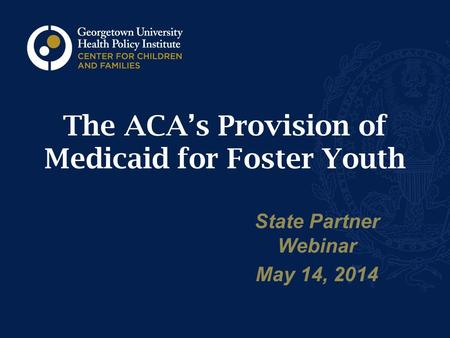 The ACA's Provision of Medicaid for Foster Youth State Partner Webinar May 14, 2014.