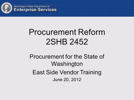 Procurement Reform 2SHB 2452 Procurement for the State of Washington East Side Vendor Training June 20, 2012.