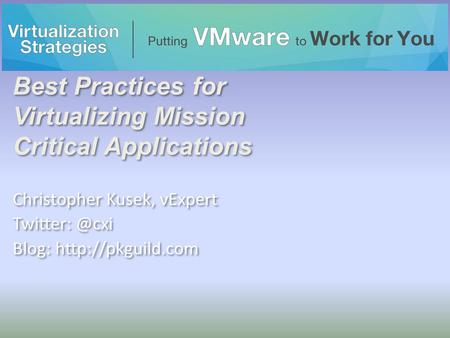 Best Practices for Virtualizing Mission Critical Applications Christopher Kusek, vExpert Blog:  Christopher Kusek, vExpert.