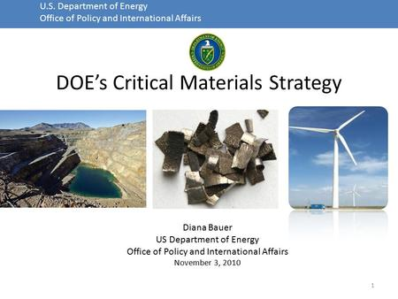 U.S. Department of Energy Office of Policy and International Affairs DOE's Critical Materials Strategy 1 Diana Bauer US Department of Energy Office of.