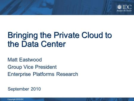 Copyright 2010 IDC. Bringing the Private Cloud to the Data Center Matt Eastwood Group Vice President Enterprise Platforms Research September 2010.