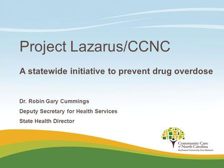 Project Lazarus/CCNC A statewide initiative to prevent drug overdose Dr. Robin Gary Cummings Deputy Secretary for Health Services State Health Director.