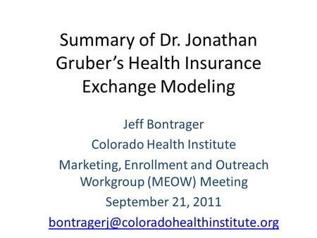 Summary of Dr. Jonathan Gruber's Health Insurance Exchange Modeling Jeff Bontrager Colorado Health Institute Marketing, Enrollment and Outreach Workgroup.