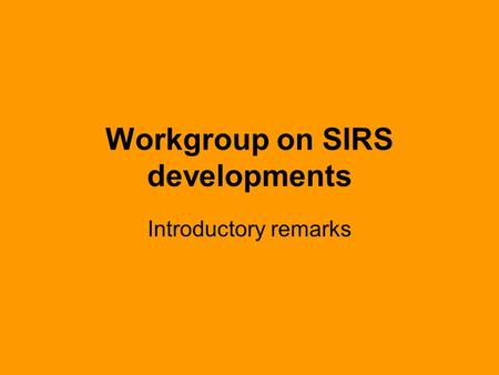 Workgroup on SIRS developments Introductory remarks.