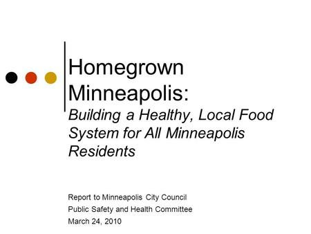 Homegrown Minneapolis: Building a Healthy, Local Food System for All Minneapolis Residents Report to Minneapolis City Council Public Safety and Health.