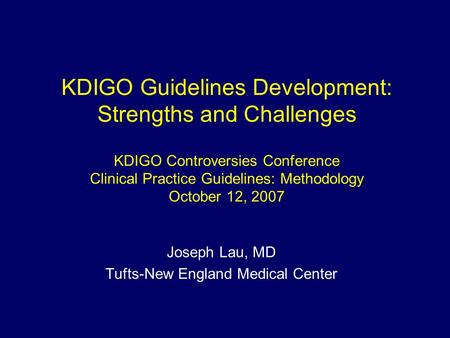 KDIGO Guidelines Development: Strengths and Challenges KDIGO Controversies Conference Clinical Practice Guidelines: Methodology October 12, 2007 Joseph.
