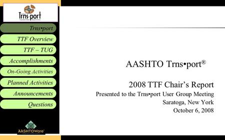 Accomplishments Planned Activities Announcements Questions TTF – TUG Trnsport On-Going Activities TTF Overview AASHTO Trnsport ® 2008 TTF Chair's Report.