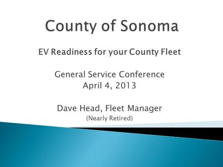 EV Readiness for your County Fleet General Service Conference April 4, 2013 Dave Head, Fleet Manager (Nearly Retired)