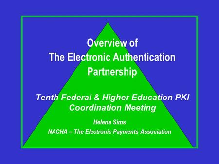 Helena Sims NACHA – The Electronic Payments Association Overview of The Electronic Authentication Partnership Tenth Federal & Higher Education PKI Coordination.