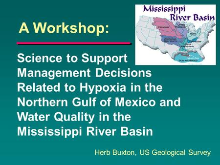 Science to Support Management Decisions Related to Hypoxia in the Northern Gulf of Mexico and Water Quality in the Mississippi River Basin Herb Buxton,