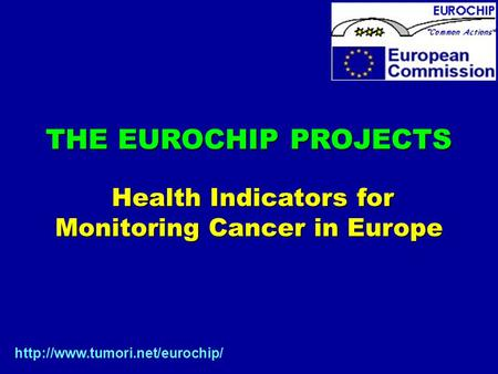 THE EUROCHIP PROJECTS Health Indicators for Health Indicators for Monitoring Cancer in Europe