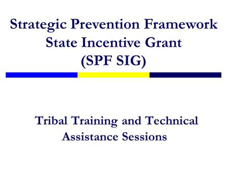 Tribal Training and Technical Assistance Sessions Strategic Prevention Framework State Incentive Grant (SPF SIG)