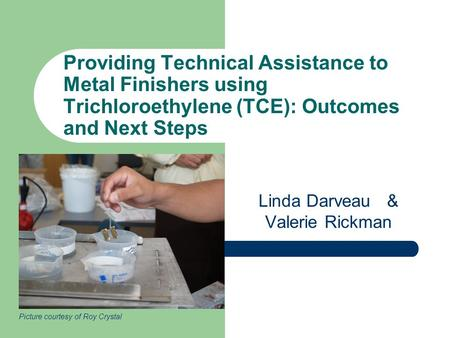 Providing Technical Assistance to Metal Finishers using Trichloroethylene (TCE): Outcomes and Next Steps Linda Darveau & Valerie Rickman Picture courtesy.