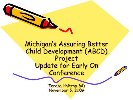 Michigan's Assuring Better Child Development (ABCD) Project Update for Early On Conference Teresa Holtrop MD November 5, 2009.