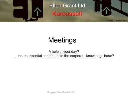 Meetings A hole in your day? … or an essential contributor to the corporate knowledge base? Copyright Elton Grant Ltd 2011.