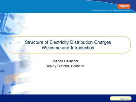 July 2003 Structure of Electricity Distribution Charges Welcome and Introduction Charles Gallacher Deputy Director, Scotland.