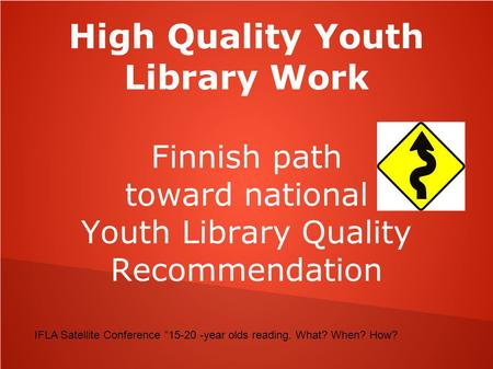 "High Quality Youth Library Work Finnish path toward national Youth Library Quality Recommendation IFLA Satellite Conference ""15-20 -year olds reading."