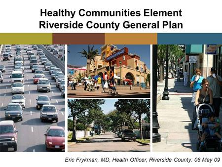 Healthy Communities Element Riverside County General Plan Eric Frykman, MD, Health Officer, Riverside County: 06 May 09.