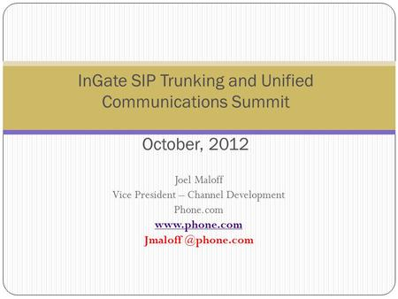Joel Maloff Vice President – Channel Development Phone.com  InGate SIP Trunking and Unified Communications Summit October,