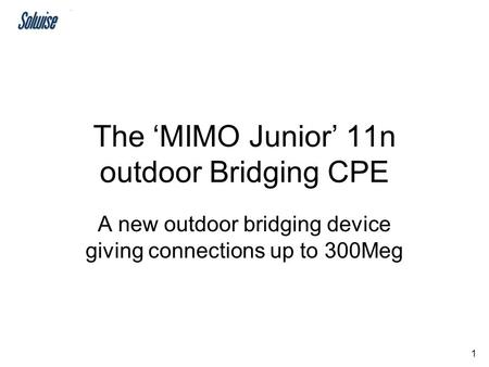 1 The 'MIMO Junior' 11n outdoor Bridging CPE A new outdoor bridging device giving connections up to 300Meg.