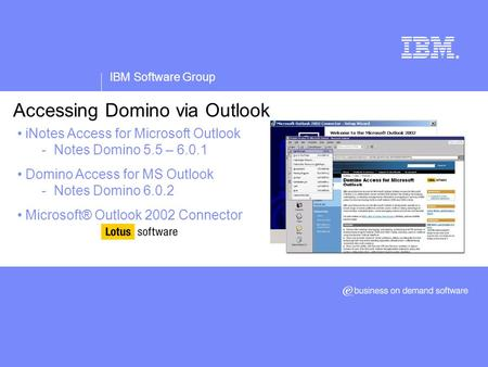 IBM Software Group ® Accessing Domino via Outlook iNotes Access for Microsoft Outlook - Notes Domino 5.5 – 6.0.1 Domino Access for MS Outlook - Notes Domino.