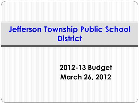 2012-13 Budget March 26, 2012 Jefferson Township Public School District.
