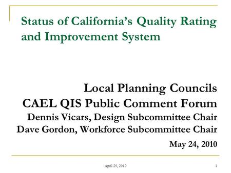 April 29, 2010 1 Status of California's Quality Rating and Improvement System Local Planning Councils CAEL QIS Public Comment Forum Dennis Vicars, Design.