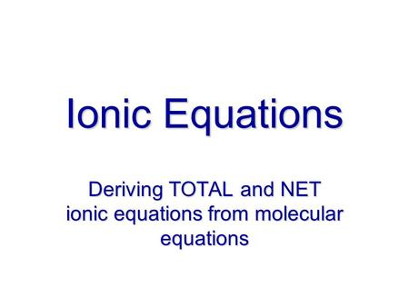 Ionic Equations Deriving TOTAL and NET ionic equations from molecular equations.