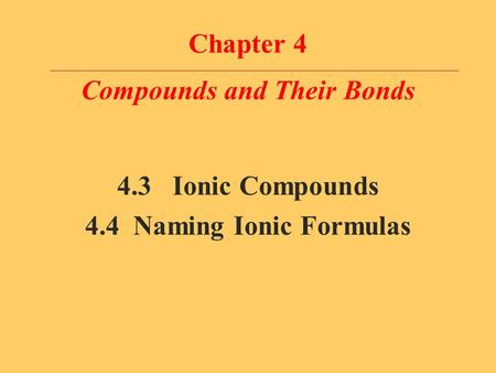 Chapter 4 Compounds and Their Bonds 4.3 Ionic Compounds 4.4 Naming Ionic Formulas.