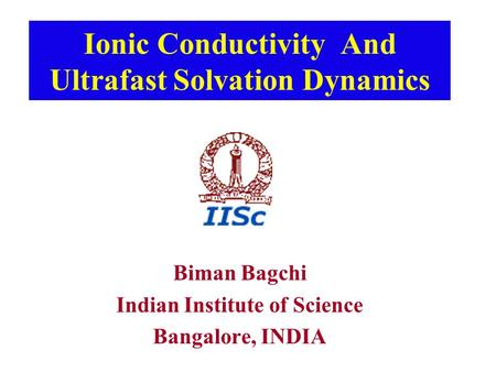 Ionic Conductivity And Ultrafast Solvation Dynamics Biman Bagchi Indian Institute of Science Bangalore, INDIA.