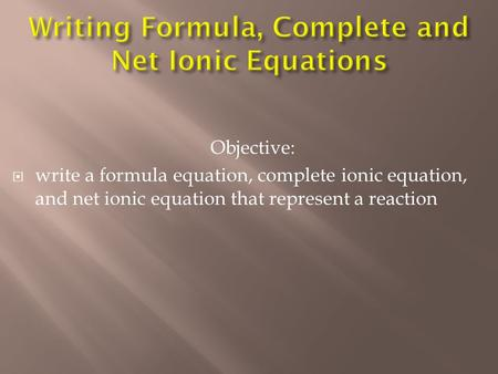 Objective:  write a formula equation, complete ionic equation, and net ionic equation that represent a reaction.