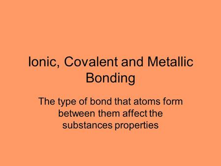 Ionic, Covalent and Metallic Bonding The type of bond that atoms form between them affect the substances properties.