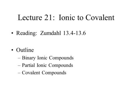 Lecture 21: Ionic to Covalent Reading: Zumdahl 13.4-13.6 Outline –Binary Ionic Compounds –Partial Ionic Compounds –Covalent Compounds.