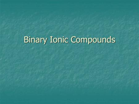 Binary Ionic Compounds. Binary ionic compounds are made up of only two elements. The positive ion, or cation, is an ion consisting of only one atom. The.