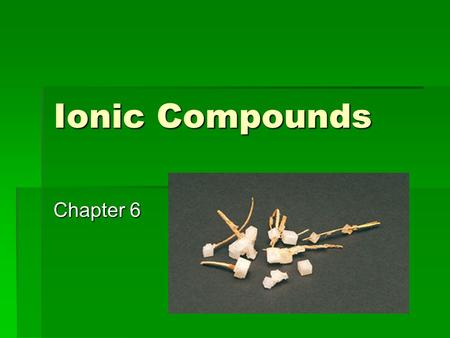 Ionic Compounds Chapter 6. Chapter Outcomes  At the end of this chapter you should be able to:  Describe the ionic bonding model  Use the model to.