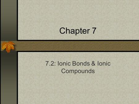 Chapter 7 7.2: Ionic Bonds & Ionic Compounds. The Formation of Ionic Bonds Objectives Describe the formation of ionic bonds and the structure of ionic.