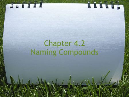 Chapter 4.2 Naming Compounds. Naming Ionic Compounds Before you name it, you have to know when you see it! What is an Ionic Compound? How to identify.