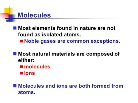 Molecules Most elements found in nature are not found as isolated atoms. Noble gases are common exceptions. Most natural materials are composed of either: