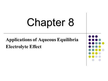 Applications of Aqueous Equilibria Electrolyte Effect Chapter 8.