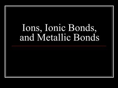 Ions, Ionic Bonds, and Metallic Bonds. Review Octet Rule Atoms typically gain or lose valence e - so they will have the same e - configuration as a noble.