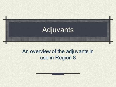 Adjuvants An overview of the adjuvants in use in Region 8.