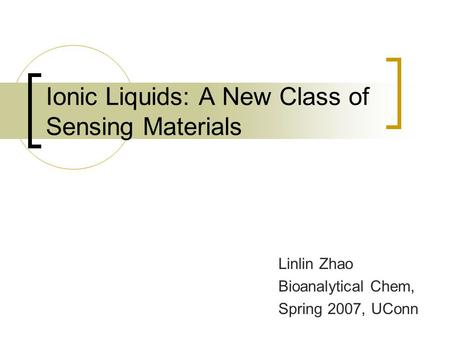 Ionic Liquids: A New Class of Sensing Materials Linlin Zhao Bioanalytical Chem, Spring 2007, UConn.