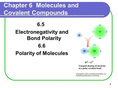 1 Chapter 6 Molecules and Covalent Compounds 6.5 Electronegativity and Bond Polarity 6.6 Polarity of Molecules Copyright © 2005 by Pearson Education, Inc.