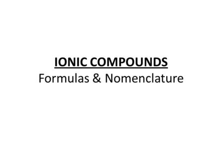 IONIC COMPOUNDS Formulas & Nomenclature. Formulas for Ionic Compounds Formula Unit – the simplest ratio of the ions represented in an ionic compound Because.