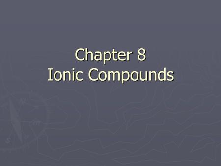Chapter 8 Ionic Compounds. Formation of Ions ► Which type of elements are the most stable (least willing to undergo change)? ► How many valence electrons.
