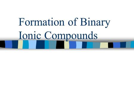 Formation of Binary Ionic Compounds Binary Ionic Compound n Binary- two n Ionic- ions n Compound- joined together.