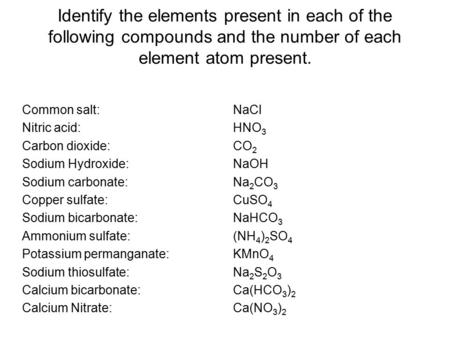 Identify the elements present in each of the following compounds and the number of each element atom present. Common salt: NaCl Nitric acid: HNO 3 Carbon.